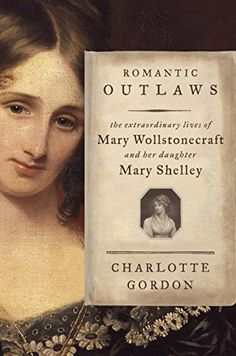 Romantic Outlaws: The Extraordinary Lives of Mary Wollstonecraft and Her Daughter Mary Shelley by Charlotte Gordon