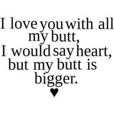 "I used to tell Mark this all the time! ""I love you with all my heart...and my butt"""