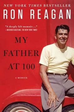 My Father at 100: A Memoir by Ron Reagan