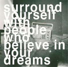 Surround yourself with people who believe in your dreams!