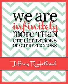 """General Conference Quotes--October 2013. Jeffrey R. Holland: """"We are infinitely more than our limitations or our afflictions."""" #overstuffedlife"""