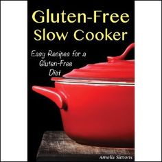 Gluten-Free Slow Cooker: Easy Recipes for a Gluten Free Diet Kindle Edition