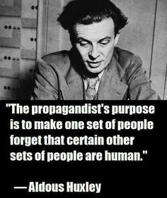 """The propagandist's purpose is to make one set of people forget that certain other sets of people are human."" --Alduous Huxley"