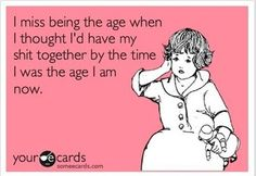 I miss being the #age when I thought I have my #stuff together by the time I was the #age I am now #LetsGetWordy
