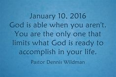 January 10, 2016 God is able when you aren't. You are the only one that limits what God is ready to accomplish in your life.