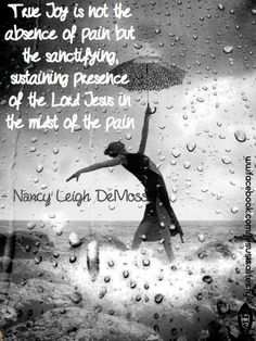 True Joy is not the absence of pain but the sanctifying, sustaining presence of the Lord Jesus in the mist of the pain!