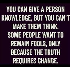 Give knowledge, can't make them think, want to remain fools, truth requires change, if you don't know, now you know