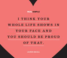 """I think your whole life shows in your face and you should be proud of that."" —Lauren Bacall #quotes"