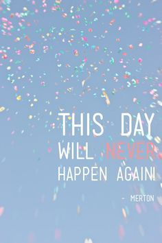 Get the most out of each day because this day will never happen again.