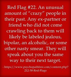"""Red Flag #22. An unusual amount of """"crazy"""" people in their past. Any ex-partner or friend who did not come crawling back to them will likely be labeled jealous, bipolar, an alcoholic, or some other nasty smear. They will speak about you the same way to their next target."""