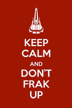 Keep calm and don't frak up. #BSG #scifi