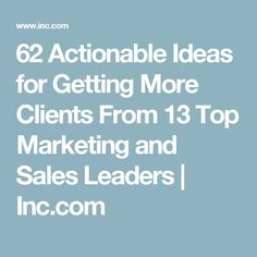 62 Actionable Ideas for Getting More Clients From 13 Top Marketing and Sales Leaders   Inc.com