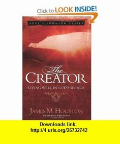 The Creator Living Well in God�s World (Volume 4, Souls Longing Series) (9780781444279) James M. Houston , ISBN-10: 0781444276  , ISBN-13: 978-0781444279 ,  , tutorials , pdf , ebook , torrent , downloads , rapidshare , filesonic , hotfile , megaupload , fileserve
