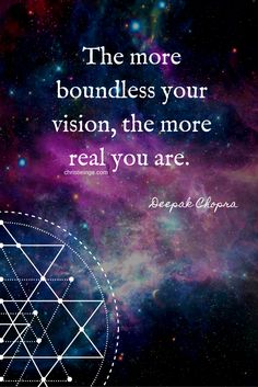 Deepak Chopra quote   the more boundless your vision, the more real you are.
