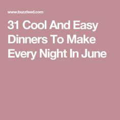 31 Cool And Easy Dinners To Make Every Night In June