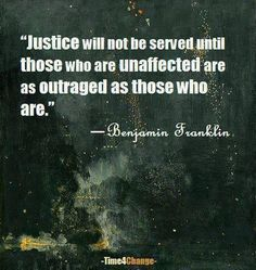"""Justice will not be served until those who are unaffected are as outraged as those who are."" ~ Benjamin Franklin Those who are not affected must be outraged for those who are Great Quotes, Quotes To Live By, Me Quotes, Inspirational Quotes, Qoutes, Daily Quotes, Debate Quotes, Funky Quotes, Amazing Quotes"