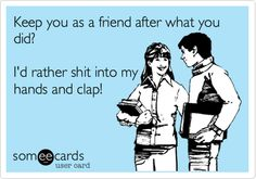 Funny Friendship Ecard: Keep you as a friend after what you did? I'd rather shit into my hands and clap!