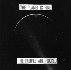 &... Gif - The Planet is fine, The people are fucked