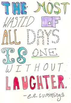 The most wasted of all days is one without laughter. - e.e. cummings (Thanks for the daily dose, Pinterest!)