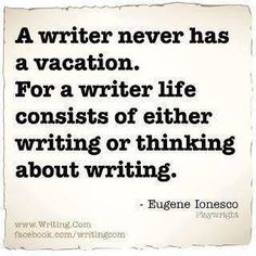A writer never has a vacation. For a writer life consists of either writing or thinking about writing
