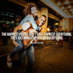 The happiest people don't have the best everything, they just make the best of everything.