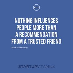 Nothing influences people more than a recommendation from a trusted friend. -Mark Zuckerberg