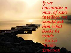 If we encounter a man of rare intellect, we should ask him what books he reads. –Ralph Waldo Emerson