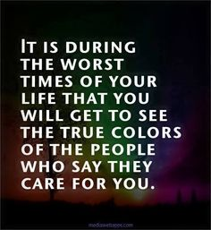 .people who are ur so called friends will show u who they really are whn life has u at a down