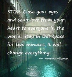 """Close your eyes and send LOVE from your heart to everyone in the World. Stay in this space for two minutes. it will change everything!"""" ~Marianne Williamson ღ☀ღ❤ Love and positivity. send it out to the World. Mantra, New Age, Marianne Williamson, A Course In Miracles, Inner Peace, Positive Thoughts, Positive Sayings, Life Lessons, Just In Case"""