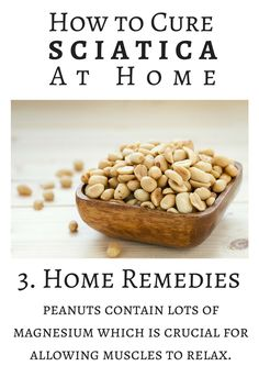 One of the simplest home remedies for Sciatica is peanuts. This is because peanuts contain lots of magnesium which is crucial for allowing muscles to relax.