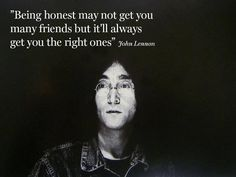 """""""Being honest may not get you many friends but it'll always get you the right ones."""" John Lennon"""