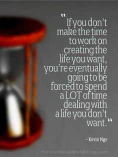 """If you don't make the time to work for the life you want, you're eventually going to be forced to spend a lot of time dealing with a life you don't want."""