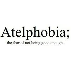 Atelphobia (n.): the fear of not being good enough...pretty sure I suffer from this.