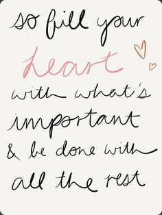 So fill your heart with what's important and be done with the rest. #quote
