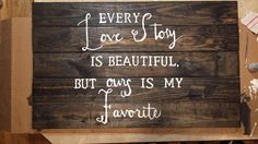 A personal favorite from my Etsy shop https://www.etsy.com/listing/252309270/love-story-quote-2x3-foot-wooden-sign