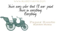 """Predictably Me Lyric A Day 2/1/2014 - Paper Route - Rabbit Holes - """"You're every color that I'll ever paint. You're in everything, everything."""""""