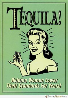 Tequila - helping women lower their standards for years!