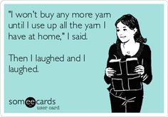 'I won't buy any more yarn until I use up all the yarn I have at home,' I said. Then I laughed and I laughed.