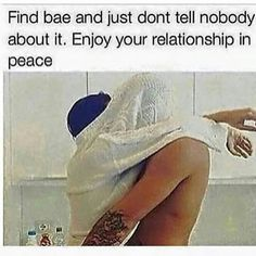 find bae and just dont tell nobody about it, enjo your relationship in peace
