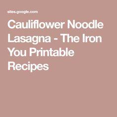 Cauliflower Noodle Lasagna - The Iron You Printable Recipes Clean Eating Plans, Lasagna, Noodles, Cauliflower, Paleo, Low Carb, Printables, Vegan, Iron
