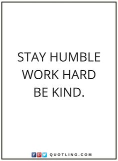 quotes Stay humble Work Hard Be kind