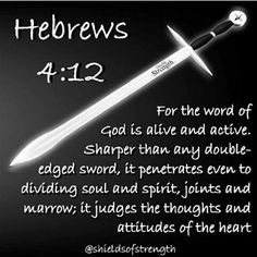 For the word of Godis livingand active.Sharper than any double-edged sword,it penetrates even to dividing soul and spirit, joints and marrow; it judges the thoughts and attitudes of the heart.   Hebrews  4:12