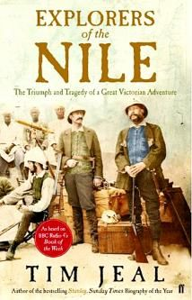 EXPLORERS OF THE NILE: THE TRIUMPH AND TRAGEDY OF A GREAT VICTORIAN ADVENTURE, by TIM JEAL. A vivid account of the two decades in the middle of the 19th century when the search for the Nile's source in central Africa was at its height, told through the interlocking stories of Livingstone, Richard Burton, John Hanning Speke, James Grant, Samuel Baker and Henry Morton Stanley — men who were fired by different impulses: religion, scientific inquiry and a thirst for fame...