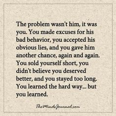 The problem wasn't him, it was you - The problem was never with him.  - http://themindsjournal.com/the-problem-wasnt-him-it-was-you/