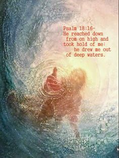 Psalm 18:16 He sent from on high, he took me;     he drew me out of many waters.