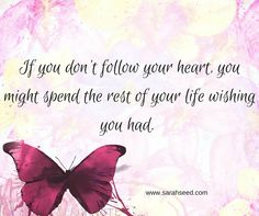 If you don't follow your heart , you might spend the rest of your life wishing you had.
