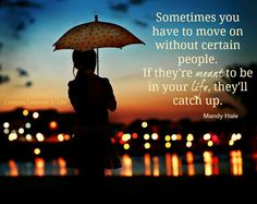 Sometimes you have to move on without certain people.  If they're meant to be in your life, they'll catch up. ~ Mandy Hale