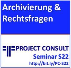 """PROJECT CONSULT Serminar S22 """"Elektronische Archivierung & Rechtsfragen des Dokumentenmanagements"""""""