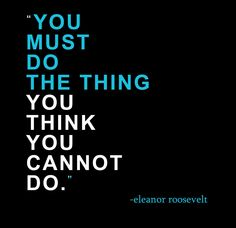 """You must do the thing you think you cannot do.""  ~ Eleanor Roosevelt"