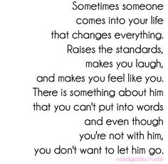 Sometimes someone comes into your life that changes everything. Raises the standards,makes you laugh, and makes you feel like you. There is something about Him that you can't put into words and even though you're not with him, you don't want him to let go.